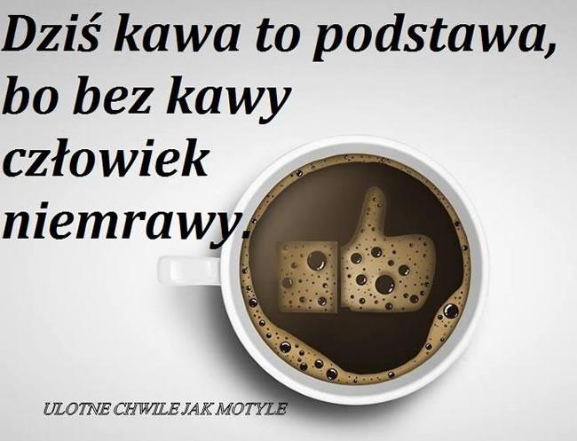 Dziś kawa to podstawa, bo bez kawy człowiek niemrawy