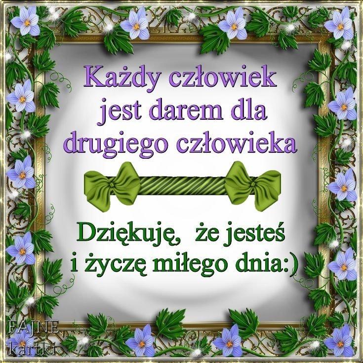 Każdy człowiek jest darem dla drugiego człowieka Dziękuję, że jesteś i życzę miłego dnia :)